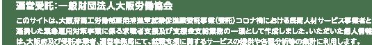 運営受託:一般財団法人大阪労働協会 このサイトは、大阪府商工労働部雇用推進室就業促進課委託事業(委託)コロナ渦における民間人材サービス事業者と連携した緊急雇用対策事業に係る求職者支援及び支援金支給業務の一環として作成しました。いただいた個人情報は、大阪府及び受託事業者、運営事務局にて、就職支援に関するサービスの提供や各種分析等の集計に利用します。
